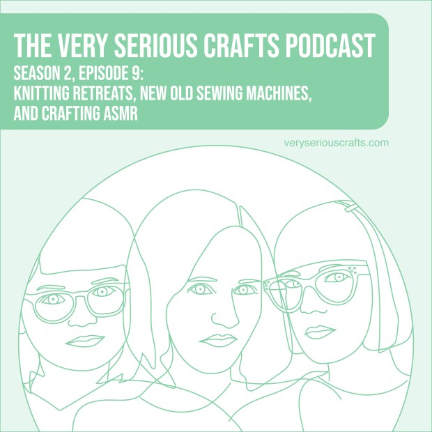 The Very Serious Crafts Podcast, Season 2: Episode 9 – Knitting Retreats, New Old Sewing Machines, and Crafting ASMR