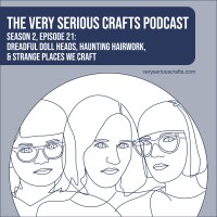 The Very Serious Crafts Podcast, Season 2: Episode 21 – Dreadful Doll Heads, Haunting Hairwork, and Strange Places We Craft