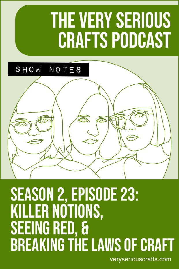 The Very Serious Crafts Podcast, Season 2: Episode 23 – Show Notes: Killer Notions, Seeing Red, and Breaking the Laws of Craft