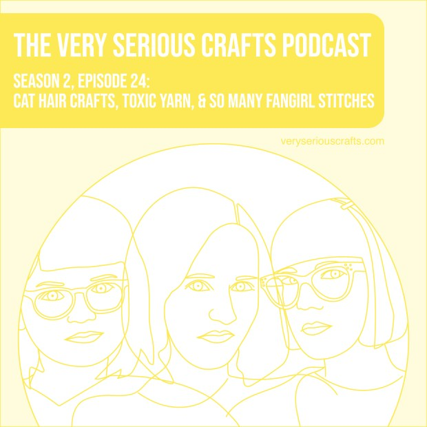 The Very Serious Crafts Podcast, Season 2: Episode 24 – Cat Hair Crafts, Toxic Yarn, and So Many Fangirl Stitches