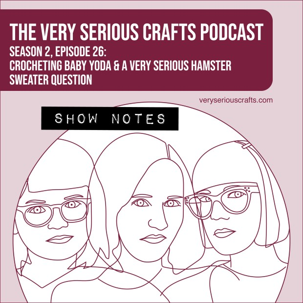 The Very Serious Crafts Podcast, Season 2: Episode 26 – Show Notes