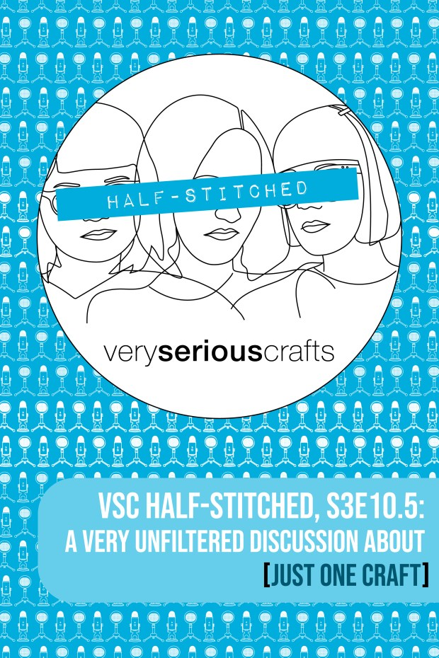 The Very Serious Crafts Podcast, Patreon Half-Stitched Episode S3E10.5: A Very Unfiltered Discussion About [Just One Craft]