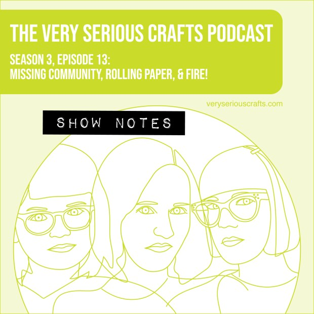 The Very Serious Crafts Podcast, Season 3: Episode 13 – Missing Community, Rolling Paper, and FIRE!