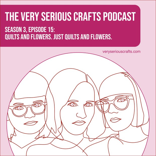 The Very Serious Crafts Podcast, Season 3: Episode 15 – Quilts and Flowers. Just Quilts and Flowers.