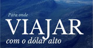Para onde viajar com o dólar alto