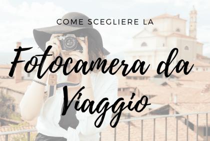 Come scegliere la fotocamera da viaggio: alcuni consigli