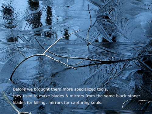 Poem: 'Before we brought them more specialized tools, they used to make blades and mirrors from the same black stone: blades for killing, mirrors for capturing souls.'