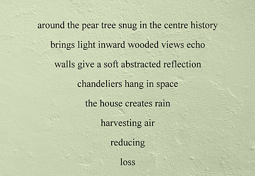 An erasure poem created from an architects' flyer: around the pear tree snug in the centre history / brings light inward wooded views echo / walls give a soft abstracted reflection / chandeliers hang in space / the house creates rain / harvesting air / reducing / loss
