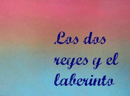 LOS DOS REYES Y LOS DOS LABERINTOS. Jorge Luis Borges. Un bellísimo relato del gran escritor y erudito argentino. Dos temas: el laberinto y la venganza.