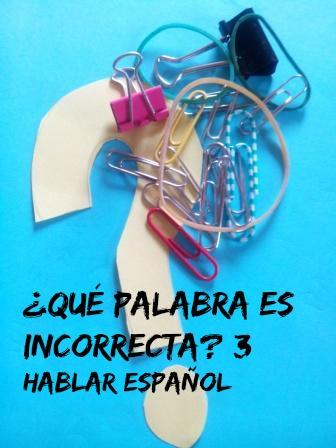 ¿QUÉ PALABRA ES INCORRECTA? 3 Un juego-ejercicio destinado a mejorar nuestro español, especialmente nuestro vocabulario, y divertirnos a la vez.