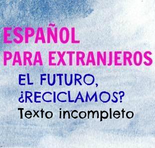 EL FUTURO, ¿RECICLAMOS?, es un texto con huecos para rellenar con verbos en diferentes tiempos, especialmente subjuntivo e imperativos.