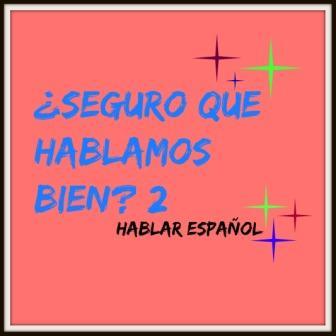 ¿SEGURO QUE HABLAMOS BIEN? 2. Hablar bien español es importantes; sin errores; y se puede hacer si tenemos cuidado con lo que decimos y como.