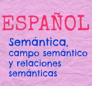 Semántica, campo semántico y relaciones semánticas. ¿Cómo se relacionan las palabras entre sí? ¿Sinónimos? ¿Antónimos? ¿Parónimos?