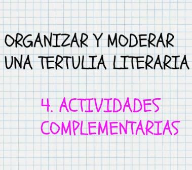 Cómo organizar y moderar una tertulia literaria. Actividades complementarias. Siempre conviene tener preparadas actividades complementarias.