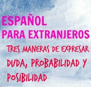 """TRES FORMAS DE EXPRESAR DUDA, PROBABILIDAD O POSIBILIDAD. El español usa el subjuntivo, el futuro y la perífrasis """"deber de+inf."""". Aquí tienes ejemplos."""