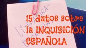 15 datos sobre LA INQUISICIÓN ESPAÑOLA Y LA LITERATURA