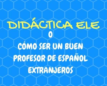 DIDÁCTICA ELE o Cómo ser buen profesor de Español Extranjeros. Consejos y trucos para los profesores que empiezan. ¡Tranquilos!