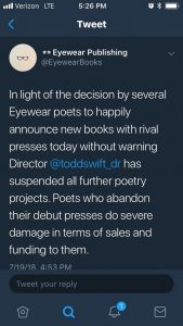 """A Twitter post from @EyewearBooks, from July 19th, 2018 at 4:53PM, reading: """"In light of the decision by several Eyewear poets to happily announce new books with rival presses today without warning Director @toddswift_dr has suspended all further poetry projects. Poets who abandon their debut presses do severe damage in terms of sales and funding to them."""