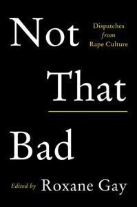 """The cover of Not That Bad, edited by Roxane Gay. A black cover with the subtitle """"Dispatches from Rape Culture"""" appearing from a subtitle"""