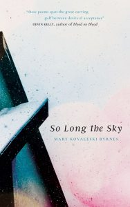 """The cover of So Long the Sky, by Mary Kovaleski Byrnes. The cover is ink-spattered, primarily in light pinks and blues, with a dark structure that looks like a ladder to the far left. A quote at the top of the cover reads """"thee poems span the great curving gulf between desire and acceptance,"""" attributed to Devin Kelly, author of Blood on Blood."""