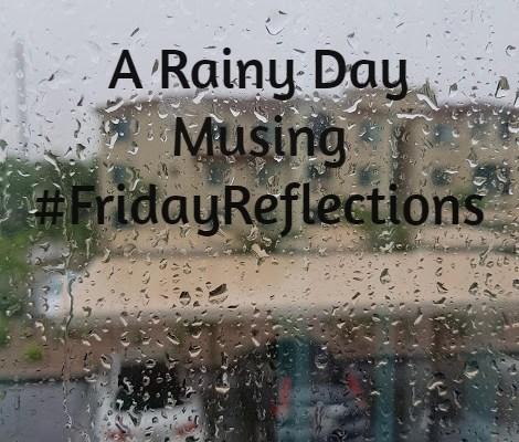 A Rainy Day Musing #FridayReflections