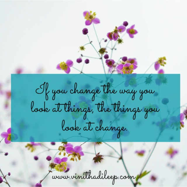 If you change the way you look at things, the things you look at change. ~ Wayne Dyer