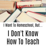 I Want To Homeschool, But…I Don't Know How To Teach