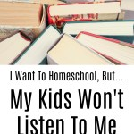 I Want To Homeschool, But…My Kids Won't Listen To Me