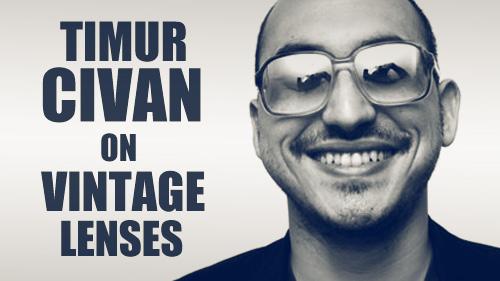 Timur Civan on Vintage Lenses
