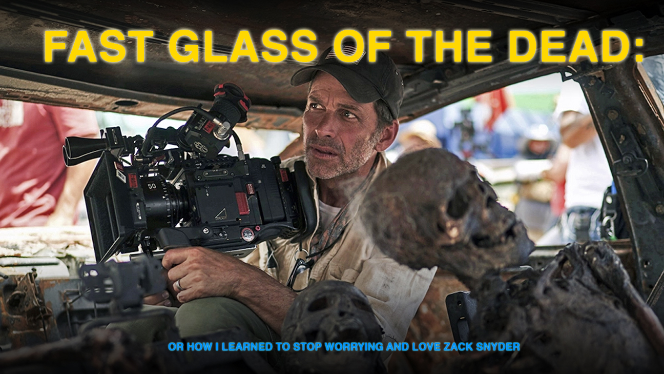 Fast Glass of the Dead: Or How I Learned to Stop Worrying and Love Zack Snyder