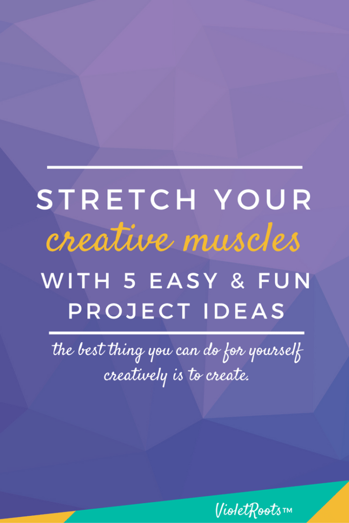Stretch Your Muscles With 5 Easy & Fun Creative Project Ideas - The best thing you can do for yourself creatively is to create. Choose from 5 easy and fun creative project ideas and stretch your creative muscles today!