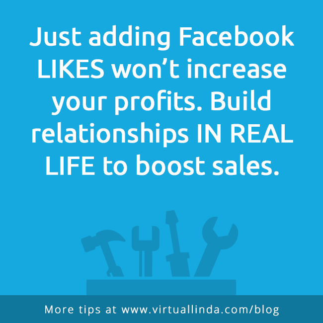 Just adding Facebook LIKES won't increase your profits. Build relationships IN REAL LIFE to boost sales.