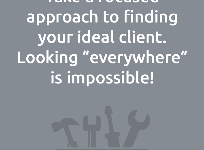 """Take a focused approach to finding your ideal client.Looking """"everywhere""""is impossible!"""