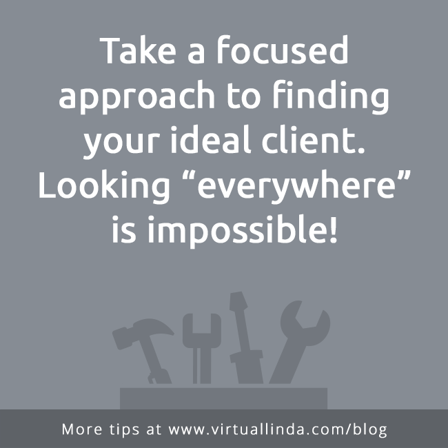 "Take a focused approach to finding your ideal client.Looking ""everywhere""is impossible!"