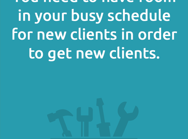 You need to have room in your busy schedule for new clients in order to get new clients.