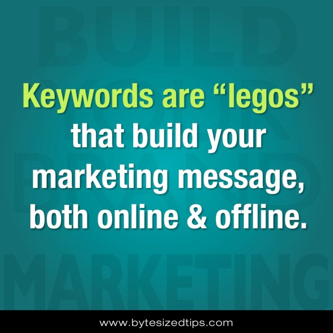 Keywords are legos that build your marketing message, both online & offline.
