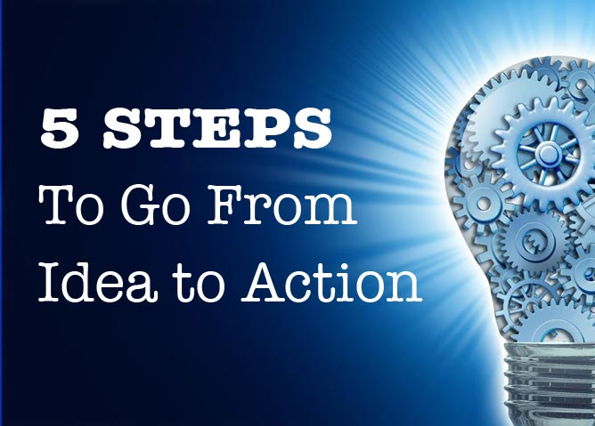 5 Steps To Go From Idea To Action