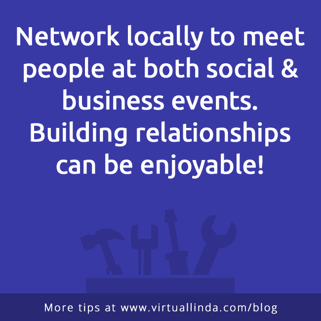 Network locally to meet people at both social & business events. Building relationships can be enjoyable!