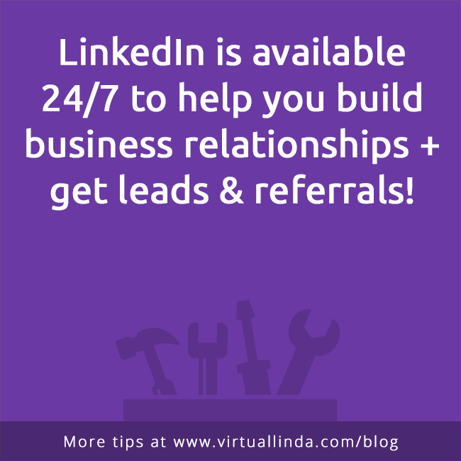 LinkedIn is available 24/7 to help you build business relationships + get leads & referrals!