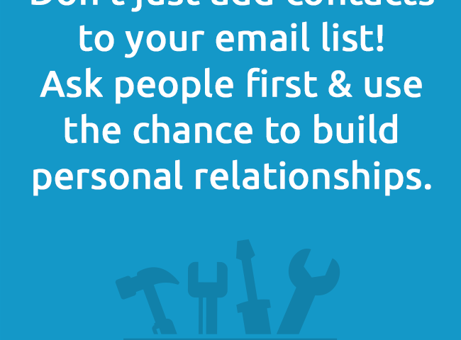 Don't just add contacts to your email list! Ask people first & use the chance to build personal relationships.