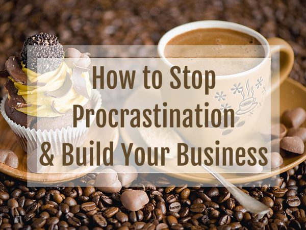 How to Stop Procrastination and Build Your Business