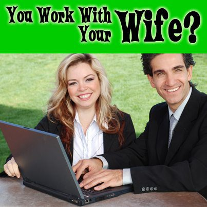 You work with your wife?