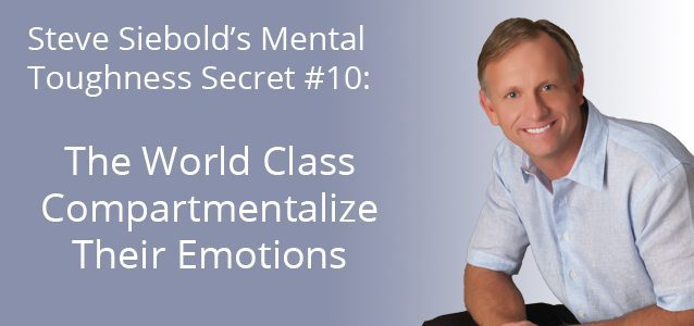 Steve Siebold's Mental Toughness Secret #10: The World Class Compartmentalize Their Emotions