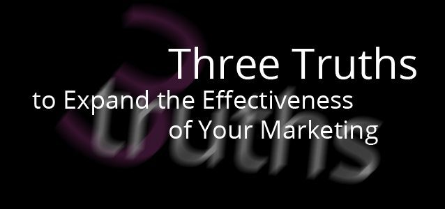 Three Truths to Expand the Effectiveness of Your Marketing