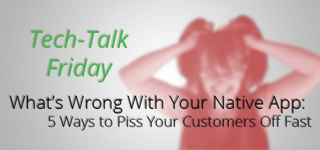 What's Wrong With Your Native App: 5 Ways to Piss Your Customers Off Fast