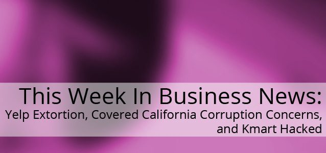 This Week In Small Business: Yelp Extortion, Covered California Corruption Concerns, and Kmart Hacked