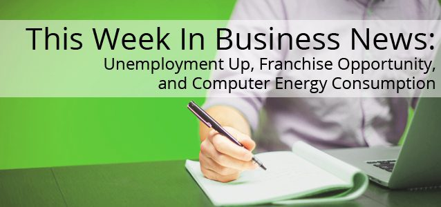 This Week In Business News: Unemployment Up, Franchise Opportunity, and Computer Energy Consumption