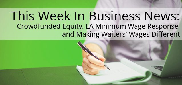 This Week In Business News: Crowdfunded Equity, LA Minimum Wage Response, and Making Waiters' Wages Different