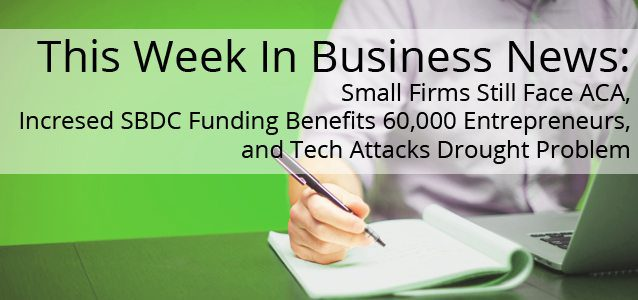 This Week In Business News: Small Firms Still Face ACA, Incresed SBDC Funding Benefits 60,000 Entrepreneurs, and Tech Attacks Drought Problem