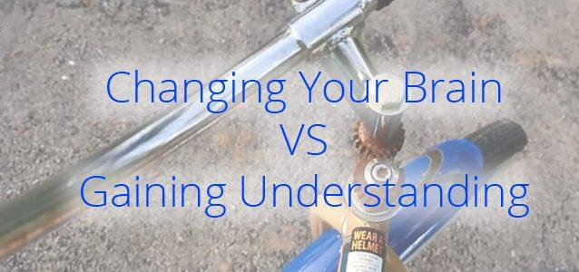 Changing Your Brain VS Gaining Understanding